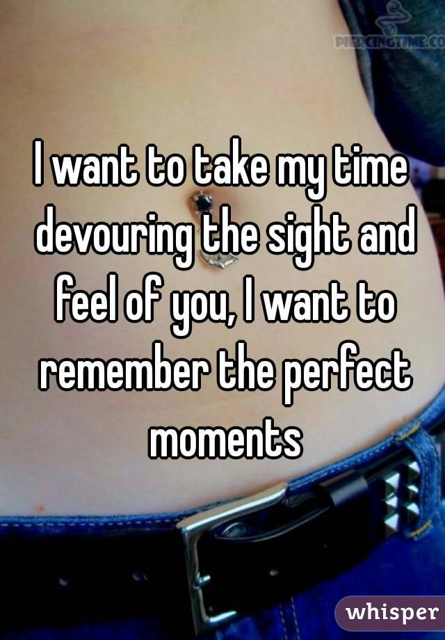 I want to take my time devouring the sight and feel of you, I want to remember the perfect moments