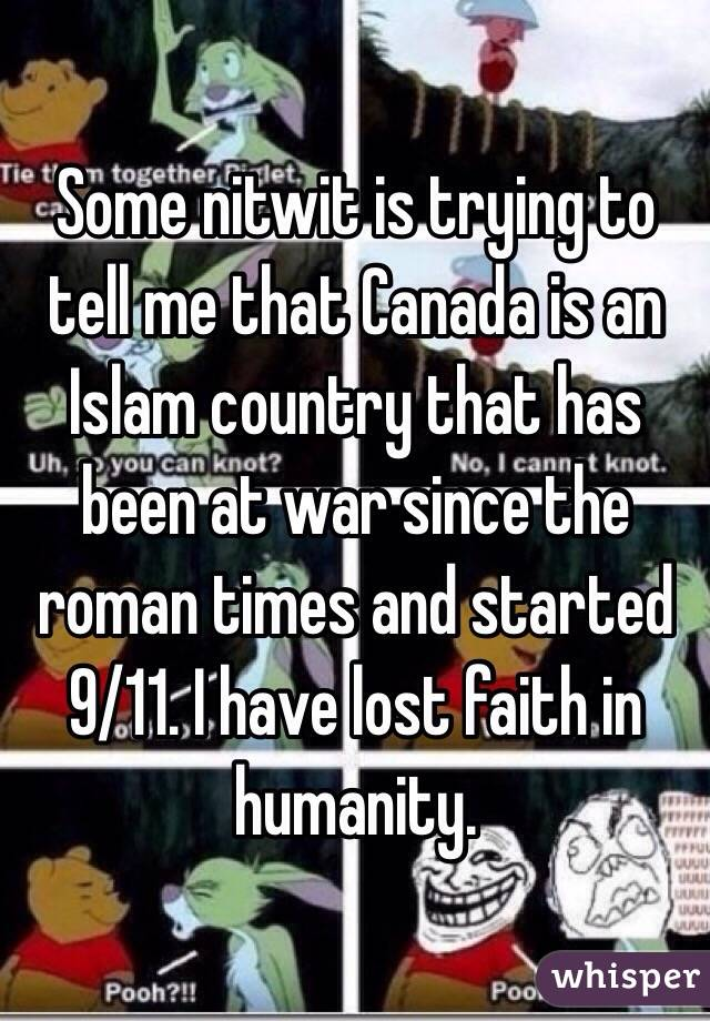 Some nitwit is trying to tell me that Canada is an Islam country that has been at war since the roman times and started 9/11. I have lost faith in humanity.