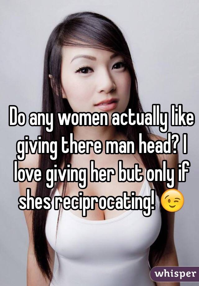 Do any women actually like giving there man head? I love giving her but only if shes reciprocating! 😉