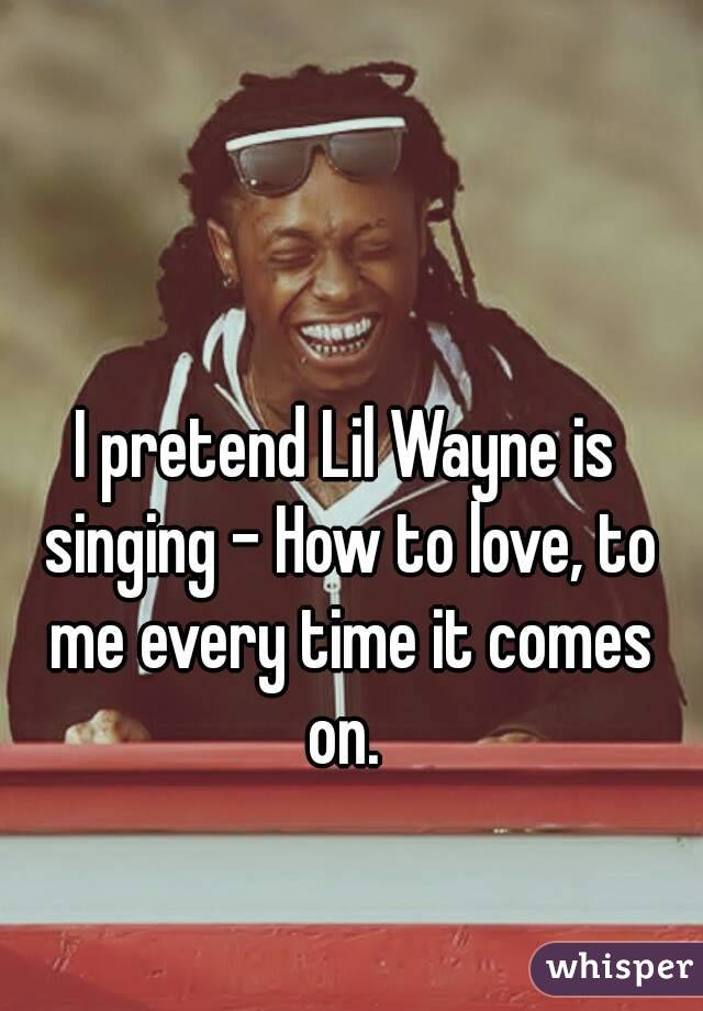I pretend Lil Wayne is singing - How to love, to me every time it comes on.