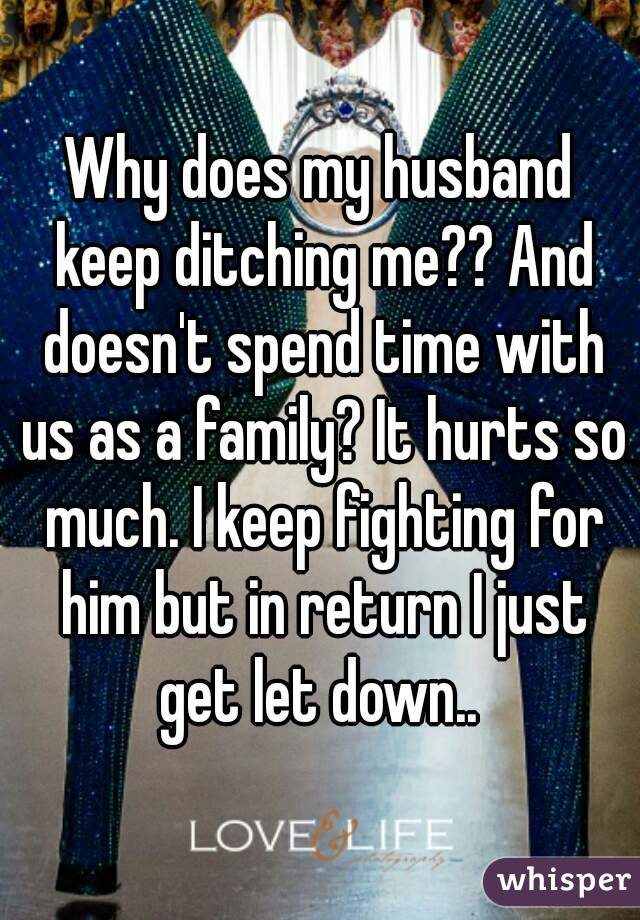 Why does my husband keep ditching me?? And doesn't spend time with us as a family? It hurts so much. I keep fighting for him but in return I just get let down..
