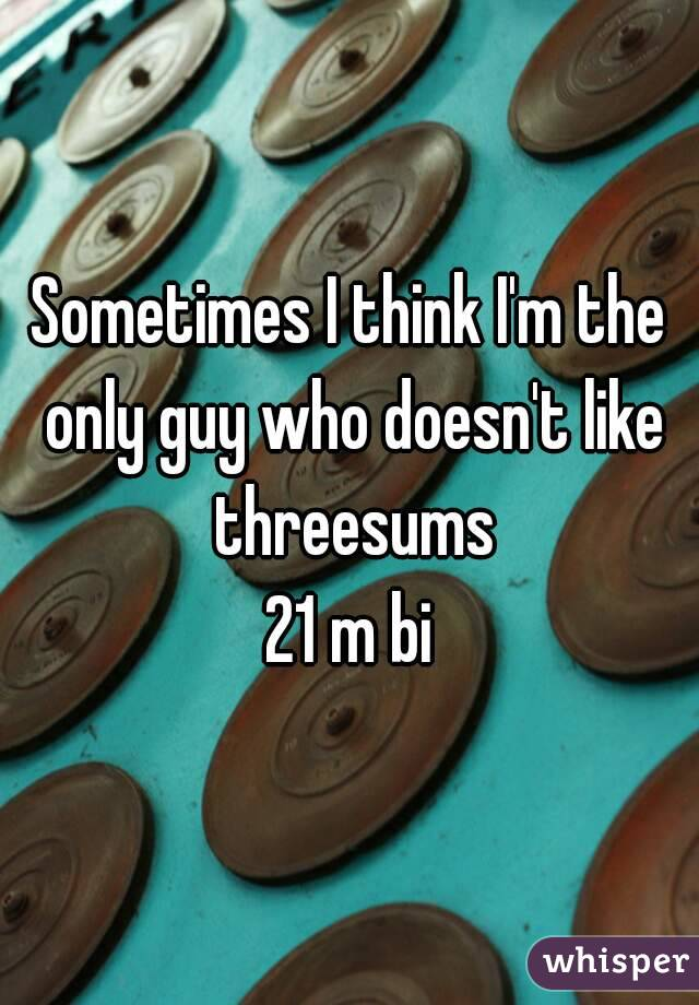 Sometimes I think I'm the only guy who doesn't like threesums 21 m bi