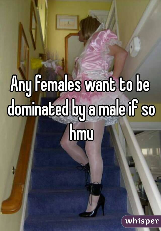 Any females want to be dominated by a male if so hmu