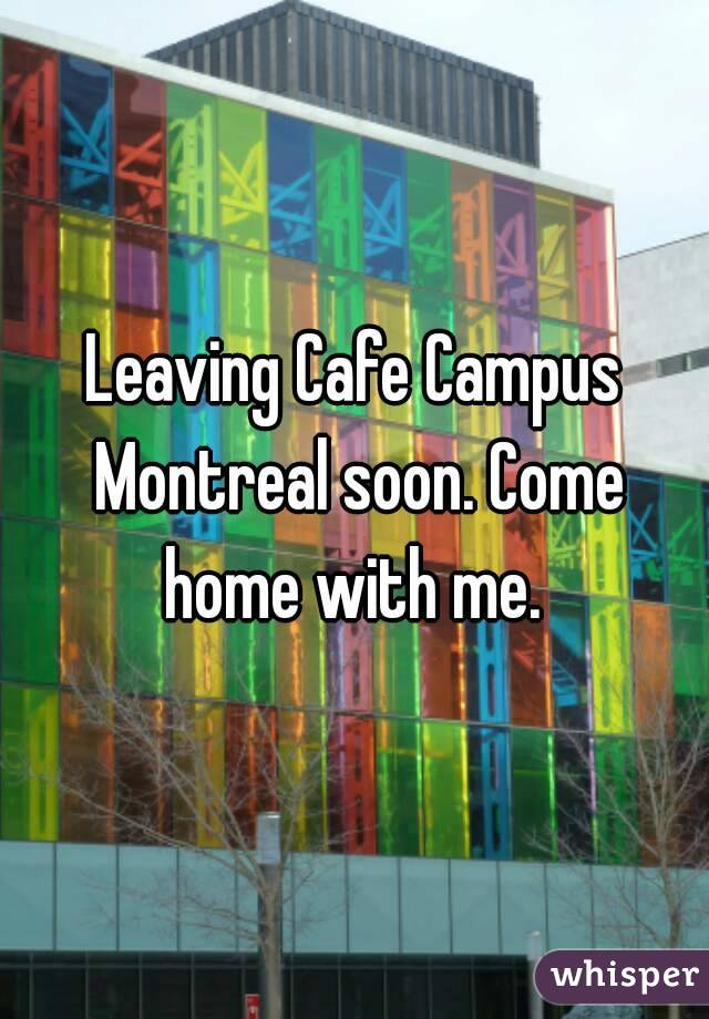Leaving Cafe Campus Montreal soon. Come home with me.