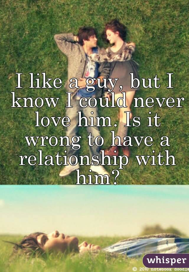 I like a guy, but I know I could never love him. Is it wrong to have a relationship with him?