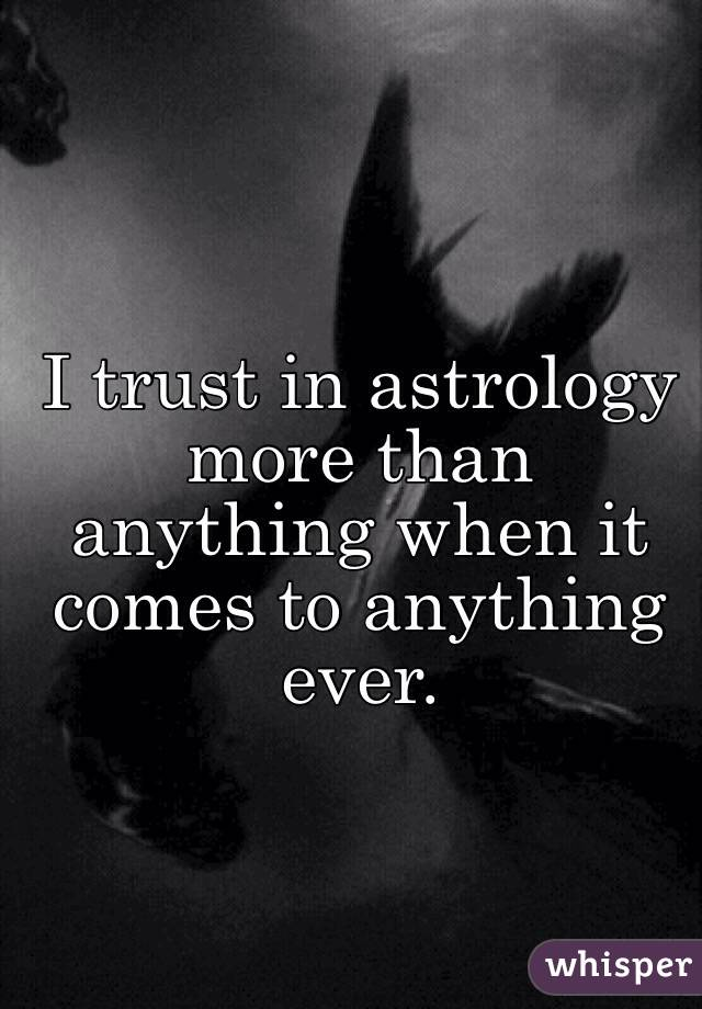 I trust in astrology more than anything when it comes to anything ever.