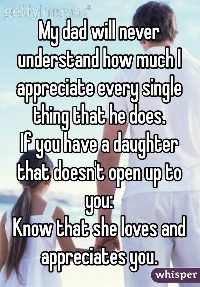 My dad will never understand how much I appreciate every single thing that he does.  If you have a daughter that doesn't open up to you: Know that she loves and appreciates you.