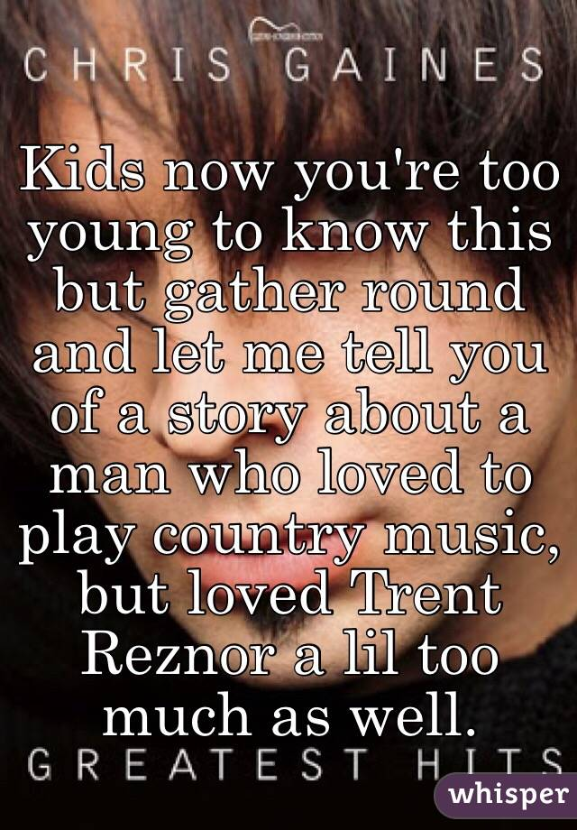 Kids now you're too young to know this but gather round and let me tell you of a story about a man who loved to play country music, but loved Trent Reznor a lil too much as well.