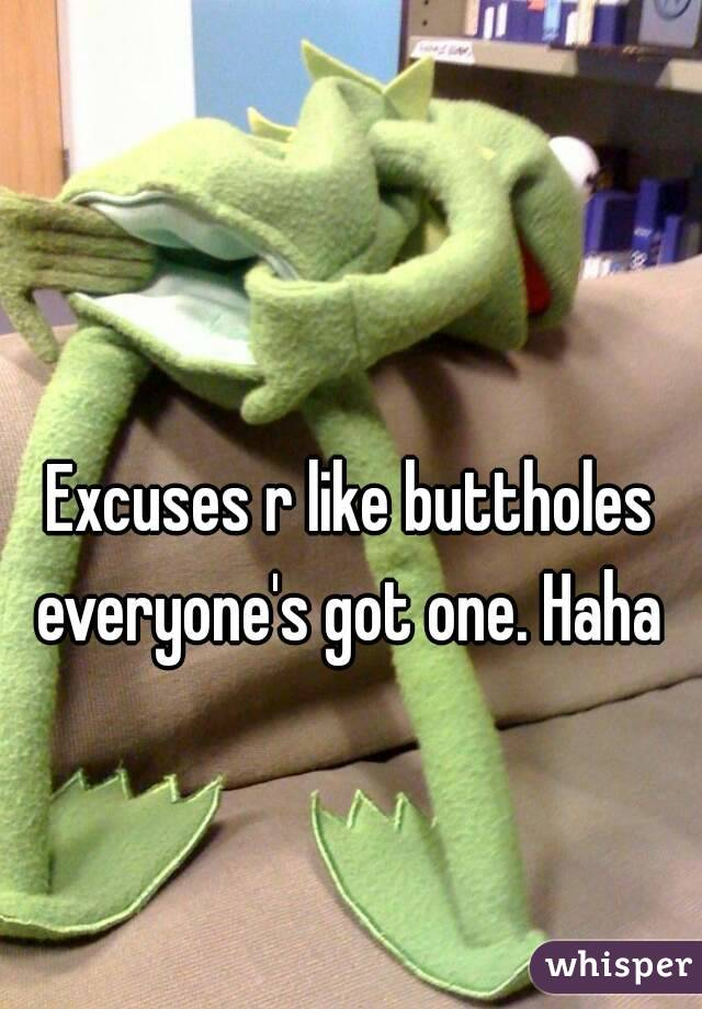 Excuses r like buttholes everyone's got one. Haha