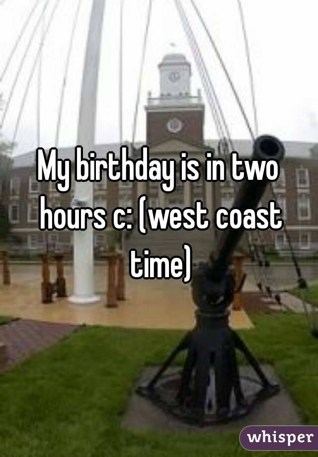 My birthday is in two hours c: (west coast time)
