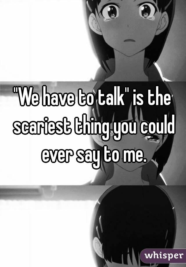 """""""We have to talk"""" is the scariest thing you could ever say to me."""