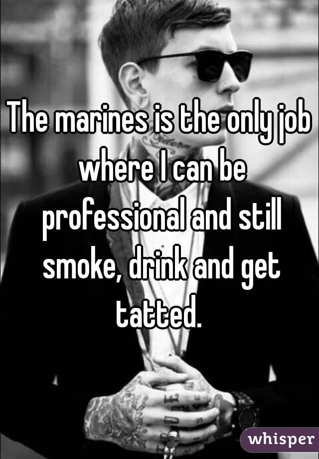 The marines is the only job where I can be professional and still smoke, drink and get tatted.
