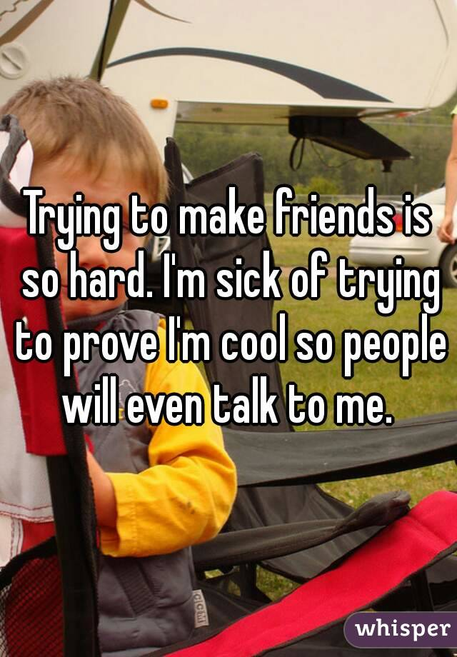Trying to make friends is so hard. I'm sick of trying to prove I'm cool so people will even talk to me.