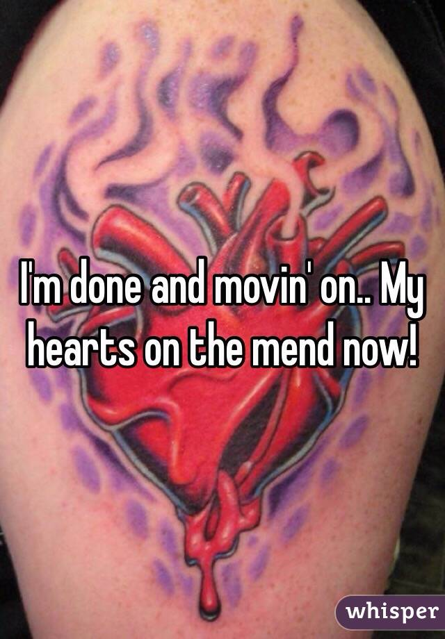 I'm done and movin' on.. My hearts on the mend now!