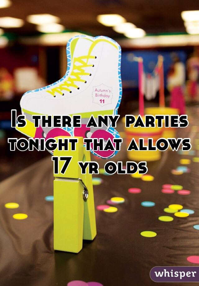 Is there any parties tonight that allows 17 yr olds