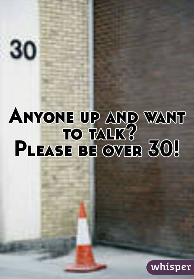 Anyone up and want to talk? Please be over 30!