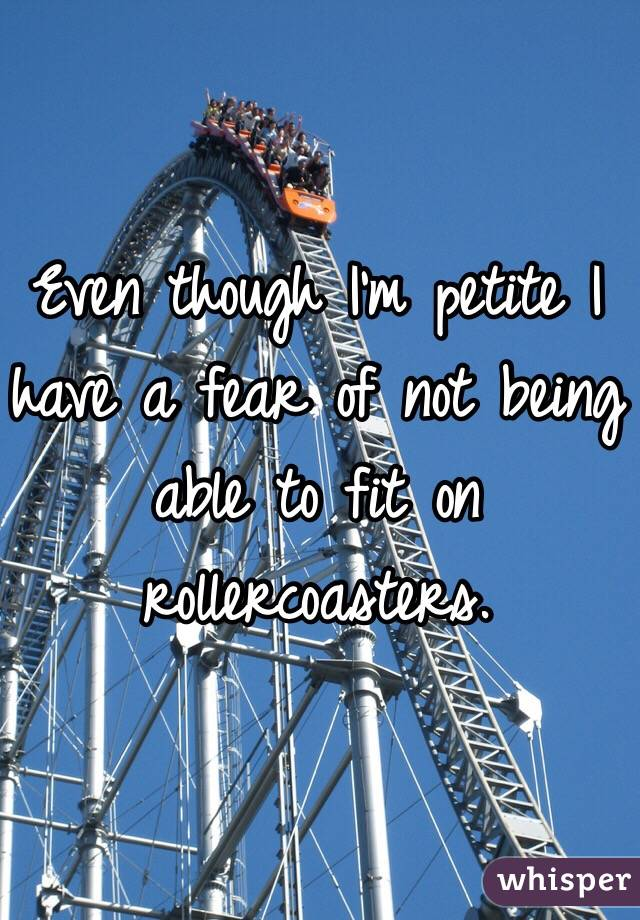 Even though I'm petite I have a fear of not being able to fit on rollercoasters.