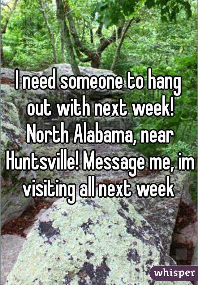 I need someone to hang out with next week! North Alabama, near Huntsville! Message me, im visiting all next week