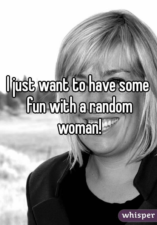I just want to have some fun with a random woman!