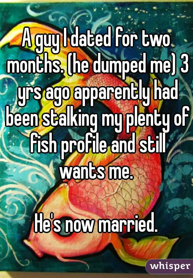 A guy I dated for two months. (he dumped me) 3 yrs ago apparently had been stalking my plenty of fish profile and still wants me.   He's now married.