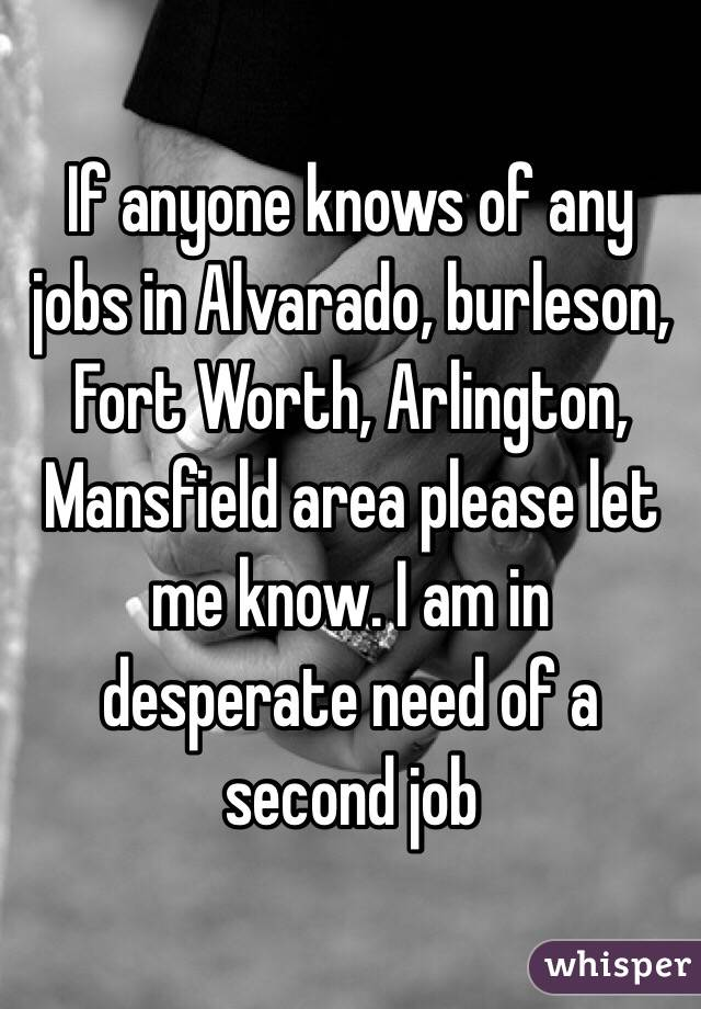 If anyone knows of any jobs in Alvarado, burleson, Fort Worth, Arlington, Mansfield area please let me know. I am in desperate need of a second job