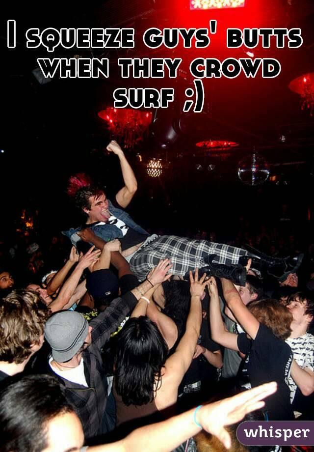 I squeeze guys' butts when they crowd surf ;)