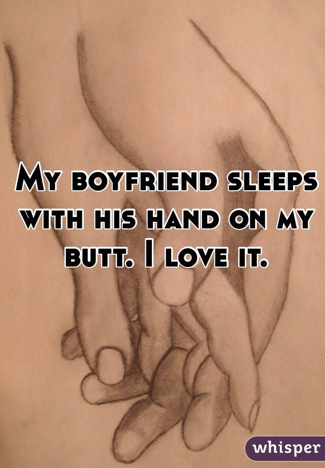 My boyfriend sleeps with his hand on my butt. I love it.