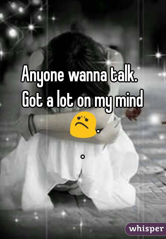 Anyone wanna talk.   Got a lot on my mind 😟..