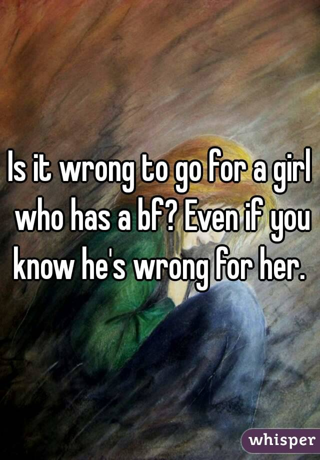 Is it wrong to go for a girl who has a bf? Even if you know he's wrong for her.