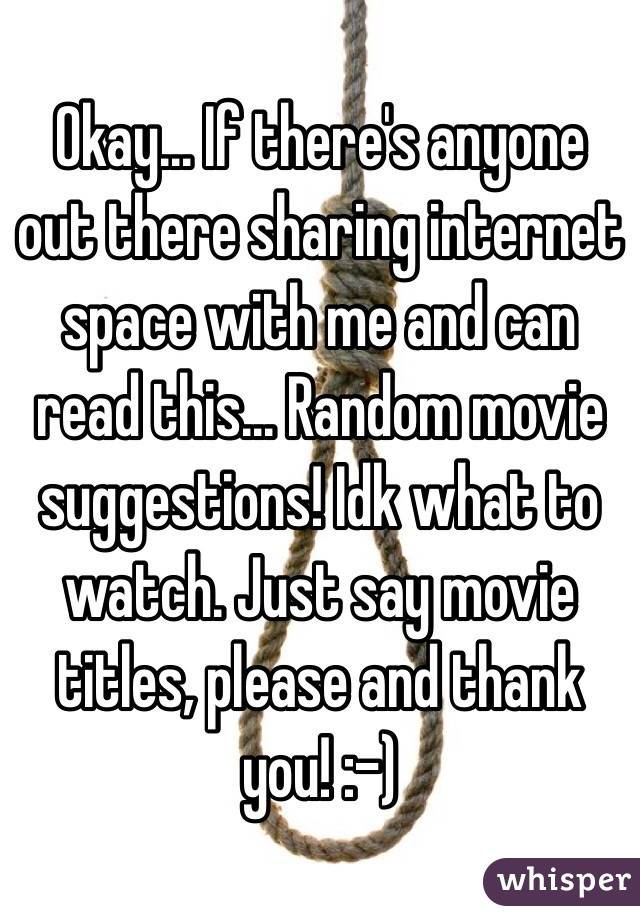 Okay... If there's anyone out there sharing internet space with me and can read this... Random movie suggestions! Idk what to watch. Just say movie titles, please and thank you! :-)