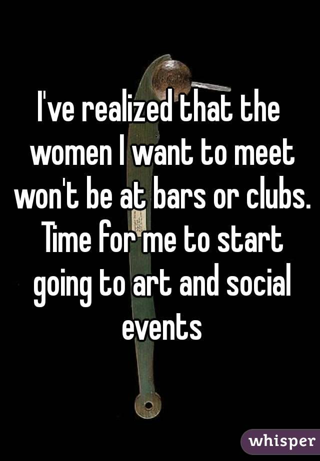 I've realized that the women I want to meet won't be at bars or clubs. Time for me to start going to art and social events