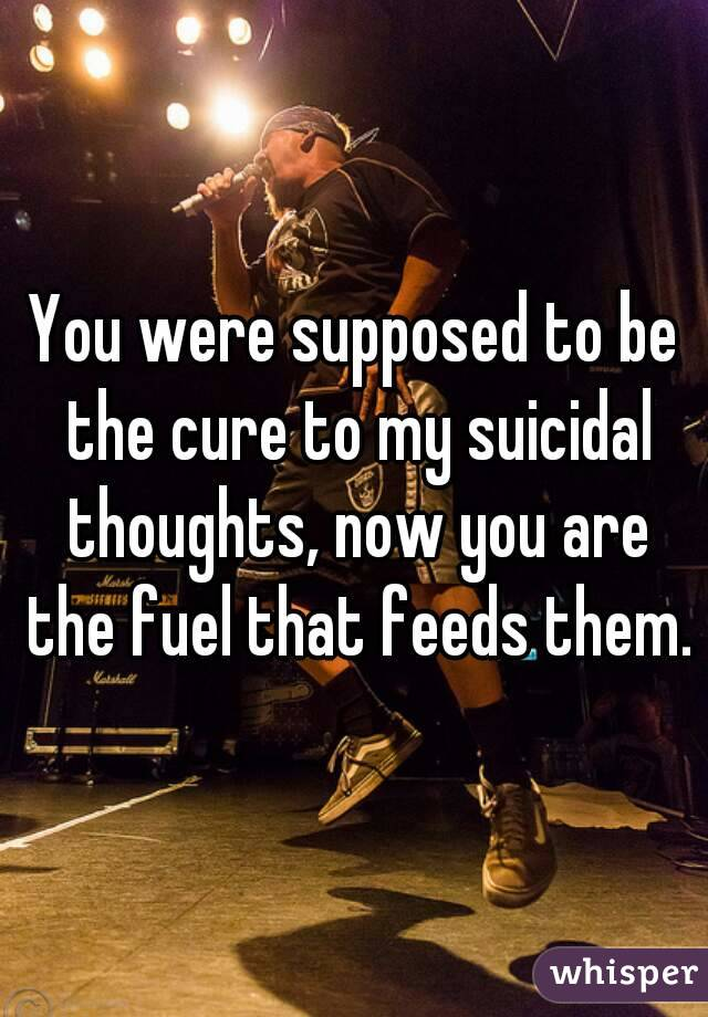 You were supposed to be the cure to my suicidal thoughts, now you are the fuel that feeds them.