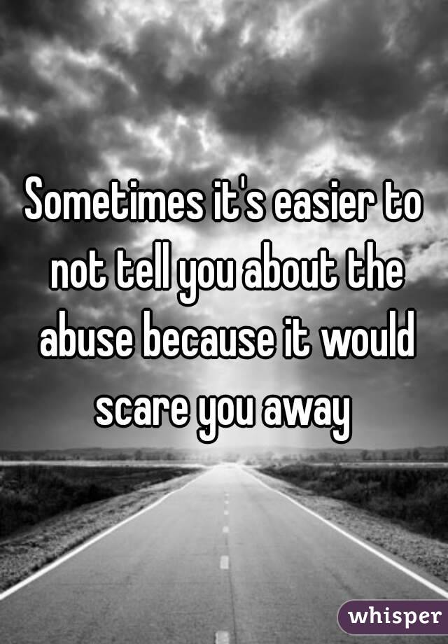 Sometimes it's easier to not tell you about the abuse because it would scare you away