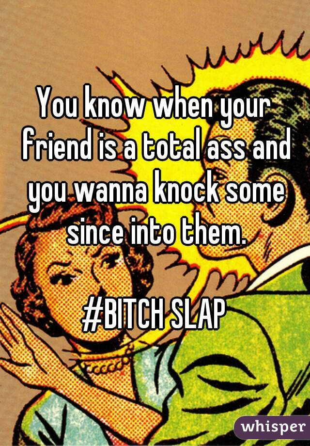You know when your friend is a total ass and you wanna knock some since into them.  #BITCH SLAP