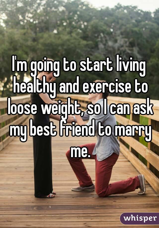 I'm going to start living healthy and exercise to loose weight, so I can ask my best friend to marry me.