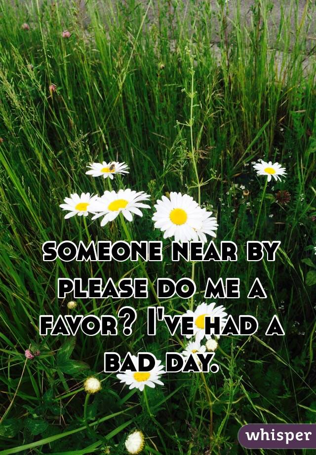 someone near by please do me a favor? I've had a bad day.