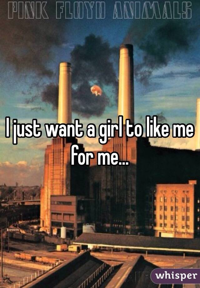 I just want a girl to like me for me...
