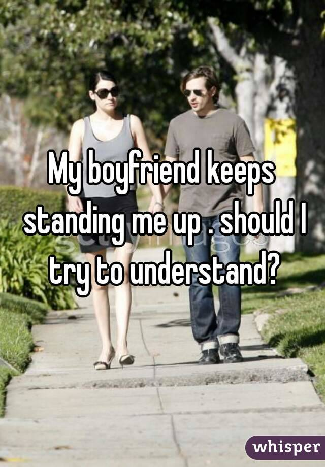 My boyfriend keeps standing me up . should I try to understand?