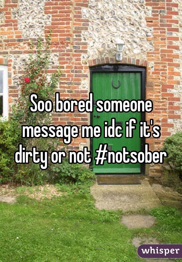 Soo bored someone message me idc if it's dirty or not #notsober