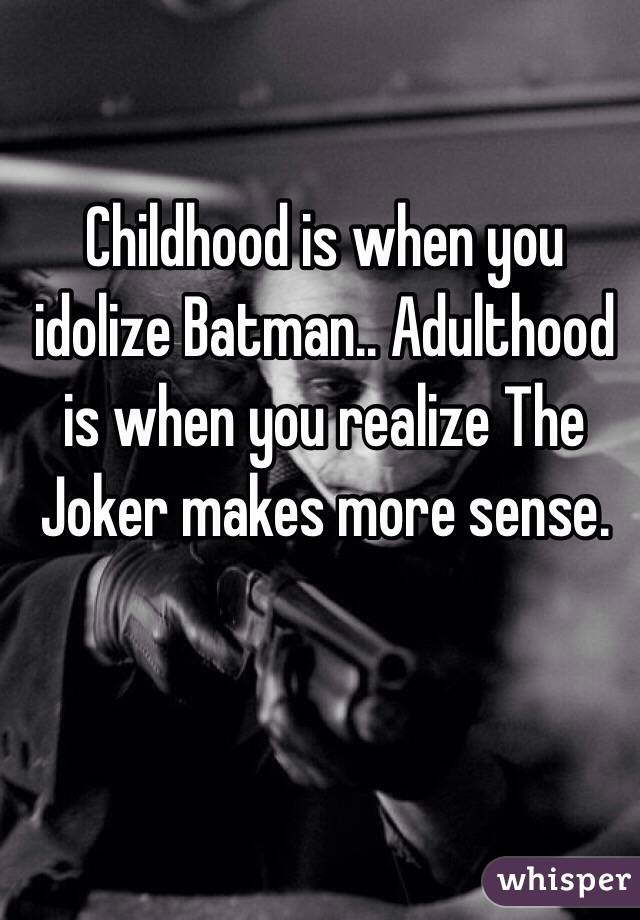 Childhood is when you idolize Batman.. Adulthood is when you realize The Joker makes more sense.