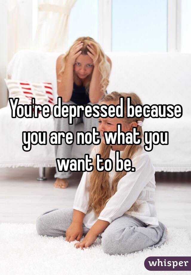 You're depressed because you are not what you want to be.