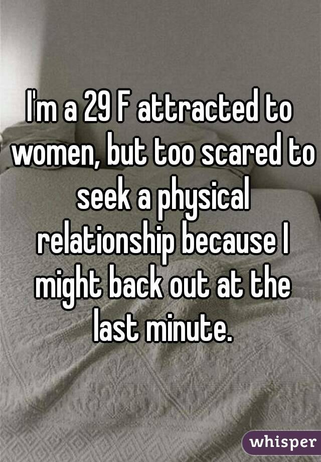 I'm a 29 F attracted to women, but too scared to seek a physical relationship because I might back out at the last minute.