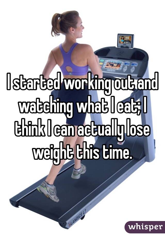 I started working out and watching what I eat; I think I can actually lose weight this time.