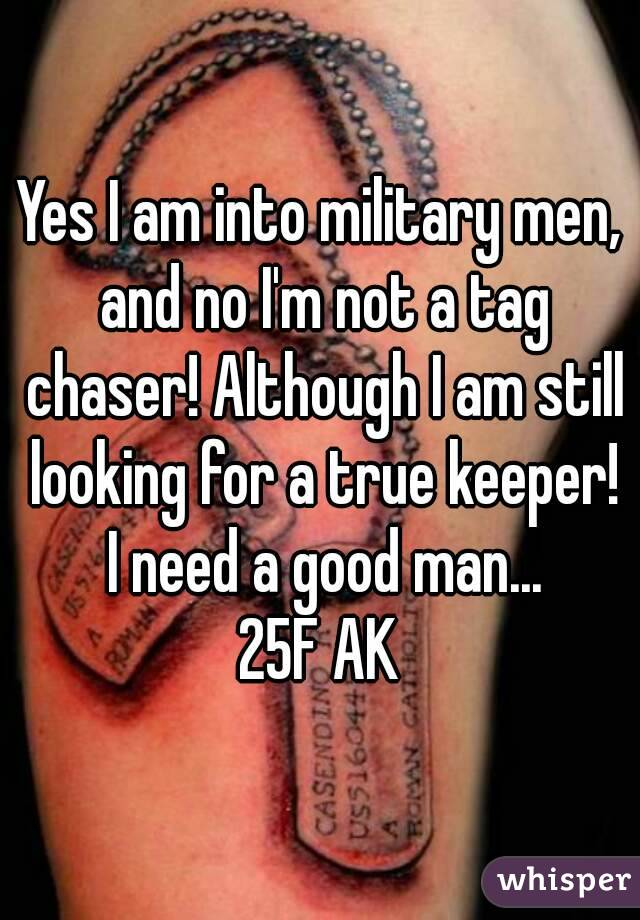 Yes I am into military men, and no I'm not a tag chaser! Although I am still looking for a true keeper! I need a good man... 25F AK