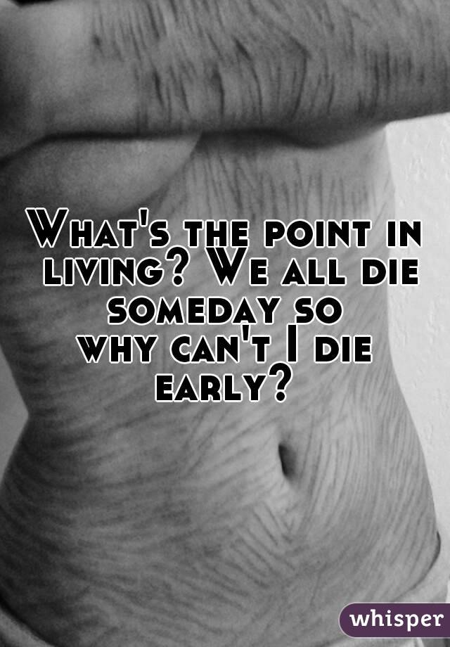 What's the point in living? We all die someday so  why can't I die early?