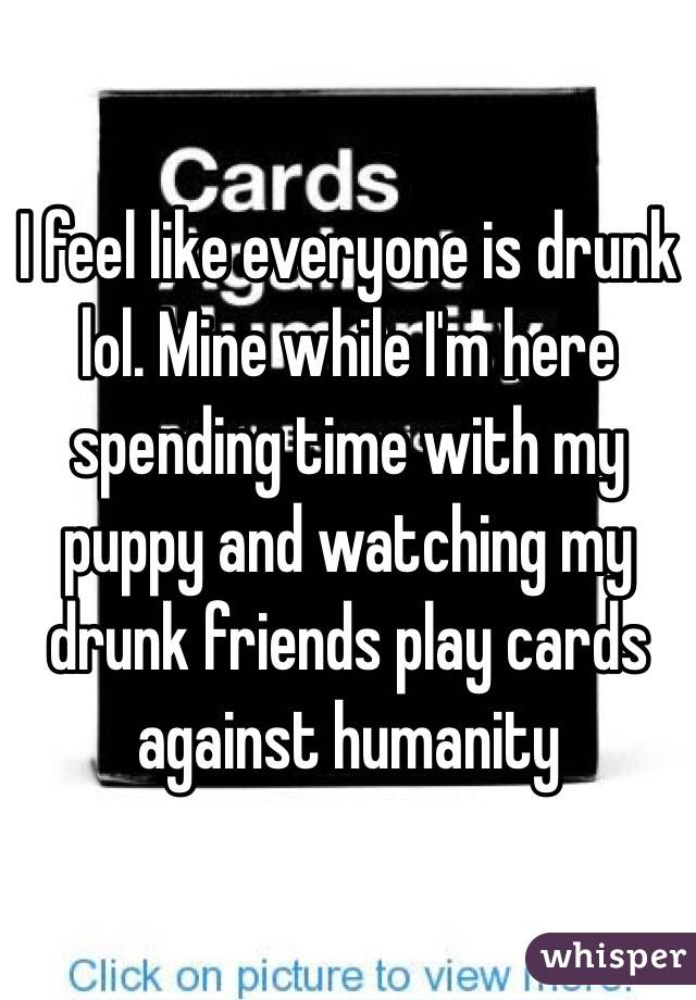 I feel like everyone is drunk lol. Mine while I'm here spending time with my puppy and watching my drunk friends play cards against humanity