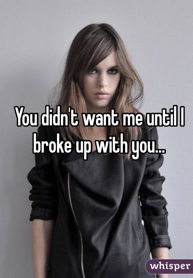 You didn't want me until I broke up with you...