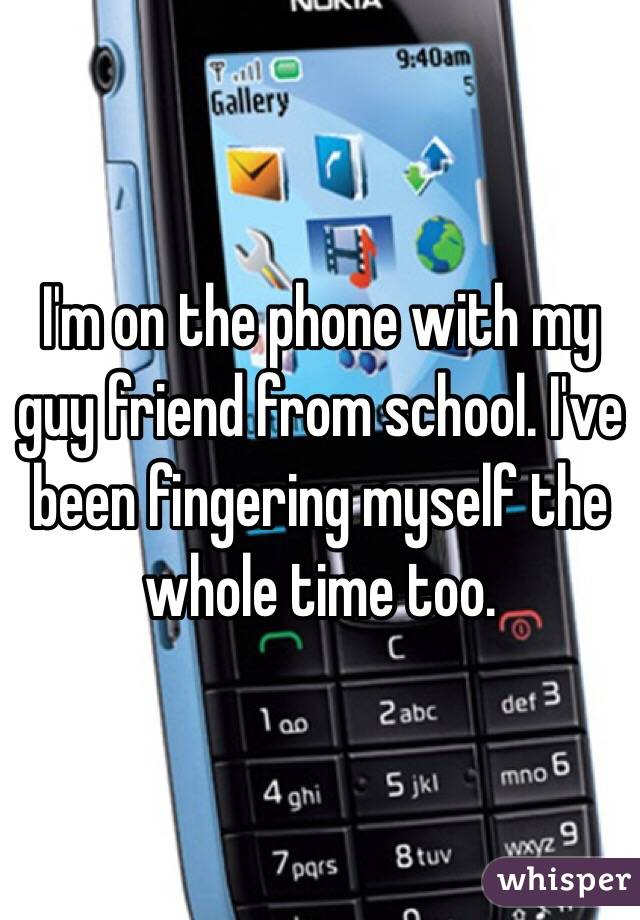 I'm on the phone with my guy friend from school. I've been fingering myself the whole time too.