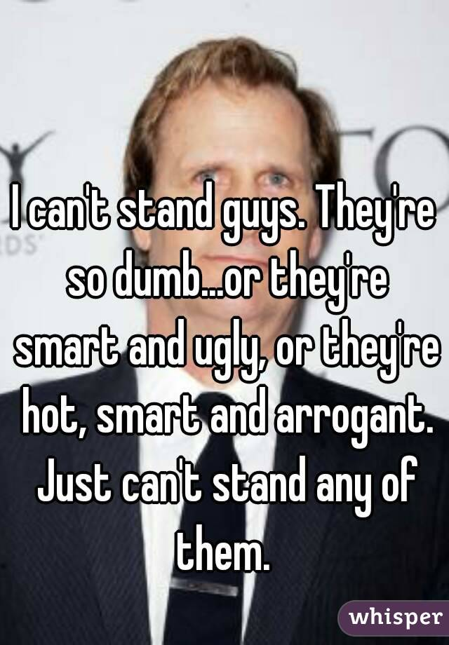 I can't stand guys. They're so dumb...or they're smart and ugly, or they're hot, smart and arrogant. Just can't stand any of them.