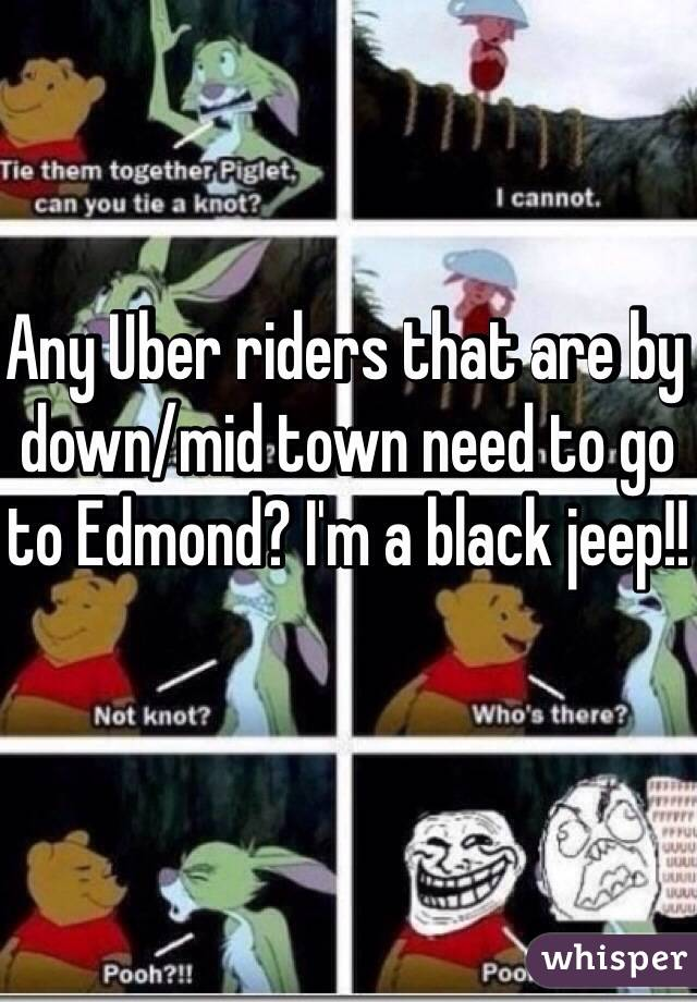 Any Uber riders that are by down/mid town need to go to Edmond? I'm a black jeep!!